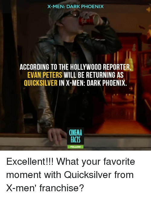 Evan Peters: X-MEN: DARK PHOENIX  ACCORDING TO THE HOLLYWOOD REPORTER  EVAN PETERS WILL BE RETURNING AS  QUICKSILVER IN X-MEN: DARK PHOENIX.  CINEMA  FACTS  FO Excellent!!! What your favorite moment with Quicksilver from X-men' franchise?