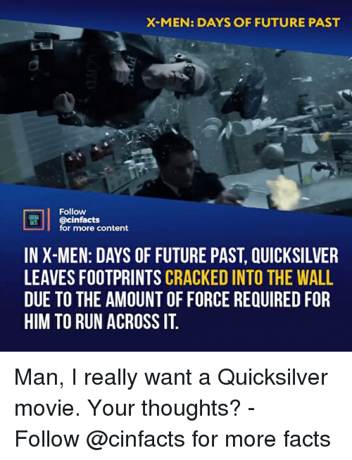 quicksilver: X-MEN: DAYS OF FUTURE PAST  Follow  @cinfacts  for more content  IN X-MEN: DAYS OF FUTURE PAST, QUICKSILVER  LEAVES FOOTPRINTS CRACKED INTO THE WALL  DUE TO THE AMOUNT OF FORCE REQUIRED FOR  HIM TO RUN ACROSSIT Man, I really want a Quicksilver movie. Your thoughts?⠀ -⠀ Follow @cinfacts for more facts