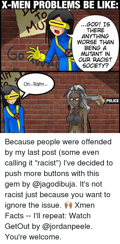 """Memes, X-Men, and Racist: X-MEN PROBLEMS BE LIKE:  TO  ,,GOD! IS  THERE  ANYTHING  WORSE THAN  BEING A  MUTANT IN  OUR RACIST  SOCIETY?  Oh... Right.  POLICE Because people were offended by my last post (some even calling it """"racist"""") I've decided to push more buttons with this gem by @jagodibuja. It's not racist just because you want to ignore the issue. 🙌🏾 Xmen Facts -- I'll repeat: Watch GetOut by @jordanpeele. You're welcome."""