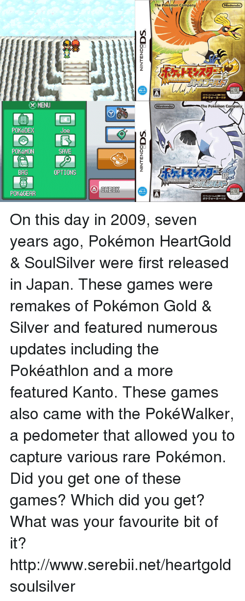 Pokemon: X MENU  POKéDEX  Joe  POKéMON  SAVE  OPTIONS  BAG  POKéGEAR  CHECK  00  WM-Fi  Wi-F  The Pokémon Company  Nintendo  Pokemon  Nintendo  he Pokémon Company, On this day in 2009, seven years ago, Pokémon HeartGold & SoulSilver were first released in Japan. These games were remakes of Pokémon Gold & Silver and featured numerous updates including the Pokéathlon and a more featured Kanto. These games also came with the PokéWalker, a pedometer that allowed you to capture various rare Pokémon. Did you get one of these games? Which did you get? What was your favourite bit of it? http://www.serebii.net/heartgoldsoulsilver