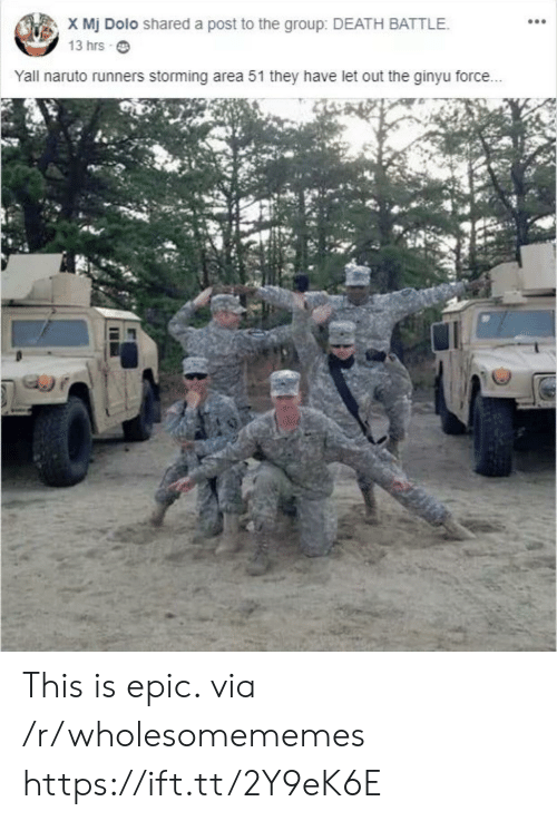 runners: X Mj Dolo shared a post to the group: DEATH BATTLE.  13 hrs  Yall naruto runners storming area 51 they have let out the ginyu force... This is epic. via /r/wholesomememes https://ift.tt/2Y9eK6E
