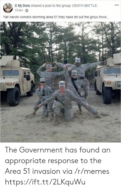 runners: X Mj Dolo shared a post to the group: DEATH BATTLE.  13 hrs  Yall naruto runners storming area 51 they have let out the ginyu force... The Government has found an appropriate response to the Area 51 invasion via /r/memes https://ift.tt/2LKquWu