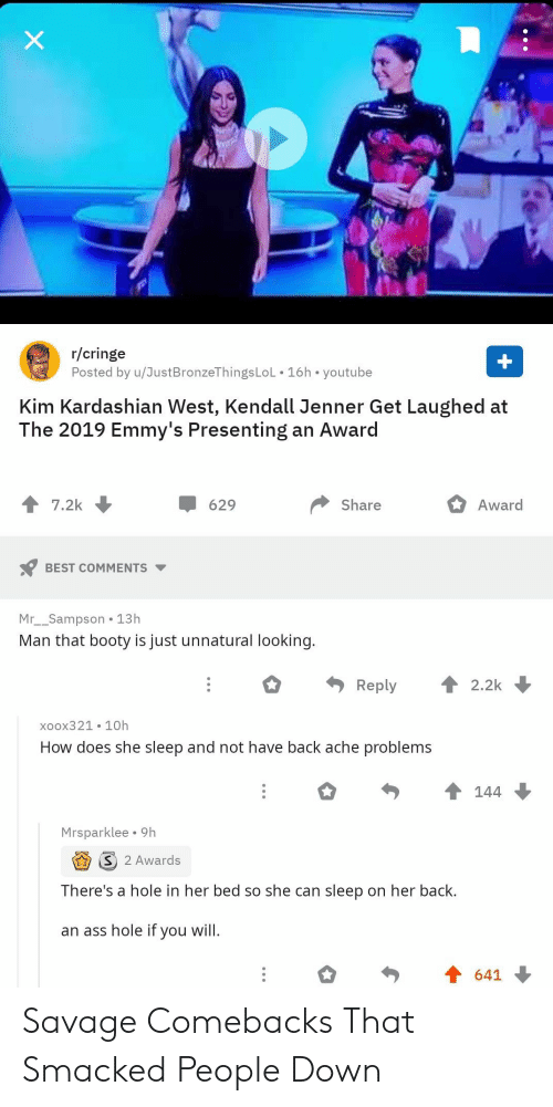 Kendall Jenner: X  r/cringe  Posted by u/JustBronzeThingsLoL 16h youtube  +  Kim Kardashian West, Kendall Jenner Get Laughed at  The 2019 Emmy's Presenting an Award  7.2k  Share  Award  629  BEST COMMENTS  Mr__Sampson 13h  Man that booty is just unnatural looking.  Reply  2.2k  xoox321 10h  How does she sleep and not have back ache problems  144  Mrsparklee 9h  2 Awards  There's a hole in her bed so she can sleep on her back.  an ass hole if you will.  641 Savage Comebacks That Smacked People Down