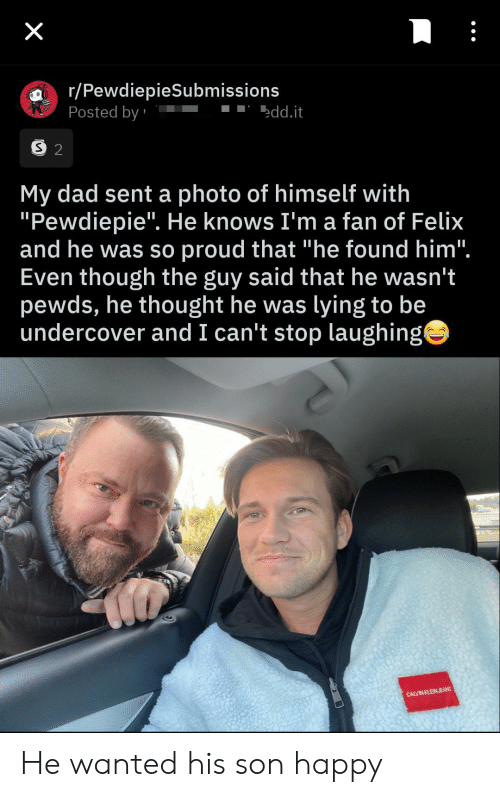 "can't stop: X  r/PewdiepieSubmissions  Posted by  edd.it  S 2  My dad sent a photo of himself with  ""Pewdiepie"". He knows I'm a fan of Felix  and he was so proud that ""he found him"".  Even though the guy said that he wasn't  pewds, he thought he was lying to be  undercover and I can't stop laughing  CALVIN KLEINJEANS He wanted his son happy"