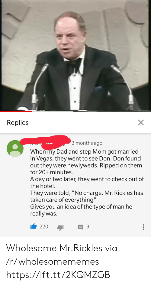 """Las Vegas: X  Replies  3 months ago  TYLCTT  When my Dad and step Mom got married  in Vegas, they went to see Don. Don found  out they were newlyweds. Ripped on them  for 20+ minutes.  A day or two later, they went to check out of  the hotel  They were told, """"No charge. Mr. Rickles has  taken care of everything""""  Gives you an idea of the type of man he  really was.  220  9 Wholesome Mr.Rickles via /r/wholesomememes https://ift.tt/2KQMZGB"""
