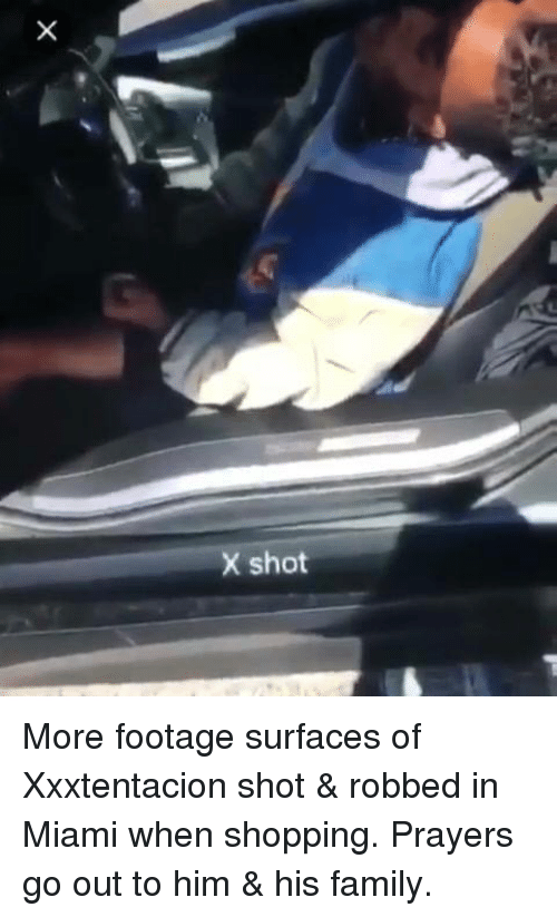 Family, Shopping, and Hood: X shot More footage surfaces of Xxxtentacion  shot & robbed in Miami when shopping.  Prayers go out to him & his family.