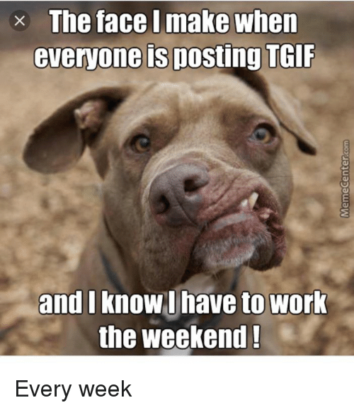 Working The Weekend: x The face I make when  everyone is posting TGIF  and I  know I have to work  the weekend! Every week