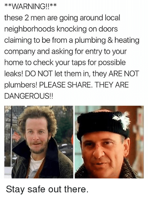 Memes, Home, and Taps: *x  these 2 men are going around local  neighborhoods knocking on doors  claiming to be from a plumbing & heating  company and asking for entry to your  home to check your taps for possible  leaks! DO NOT let them in, they ARE NOT  plumbers! PLEASE SHARE. THEY ARE  DANGEROUS!! Stay safe out there.