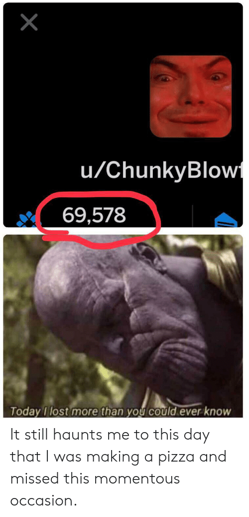 momentous: X  u/ChunkyBlow  69,578  Today I lost more than you could ever know It still haunts me to this day that I was making a pizza and missed this momentous occasion.