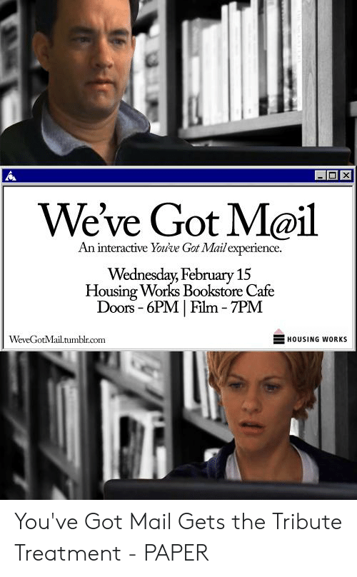 You Ve Got Mail Meme: X  We've Got M@il  An interactive Yoive Got Mail experience.  Wednesday, February 15  Housing Works Bookstore Cafe  Doors 6PM Film 7PM  WeveGotMail.tumblr.com  HOUSING WORKS You've Got Mail Gets the Tribute Treatment - PAPER