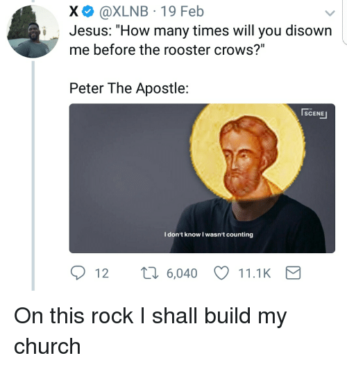 "I Dont Know I Wasnt Counting: X @XLNB 19 Feb  i Jesus: ""How many times will you disown  me before the rooster crows?""  Peter The Apostle  SCENE  I don't know I wasn't counting  12 t 6,040 11.1K On this rock I shall build my church"