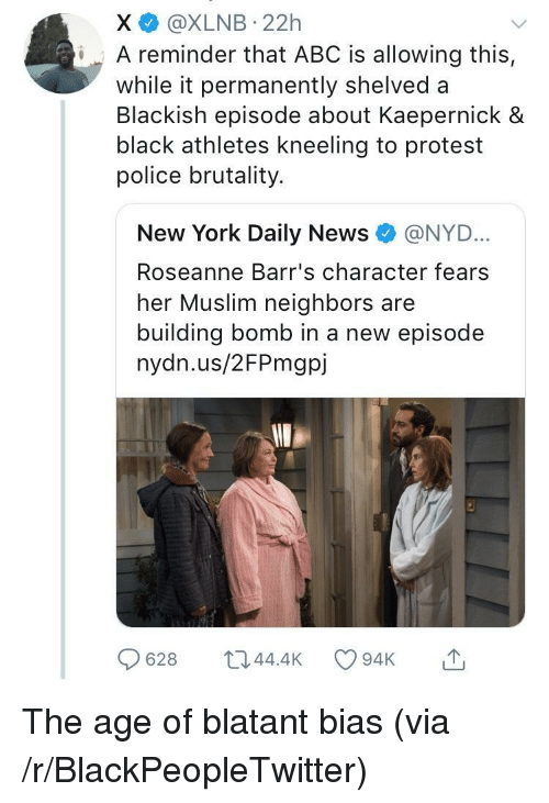 police brutality: X @XLNB 22h  iA reminder that ABC is allowing this,  while it permanently shelved a  Blackish episode about Kaepernick &  black athletes kneeling to protest  police brutality.  New York Daily News e》 @NYD..  Roseanne Barr's character fears  her Muslim neighbors are  building bomb in a new episode  nydn.us/2FPmgpj  628 044.4 94K <p>The age of blatant bias (via /r/BlackPeopleTwitter)</p>