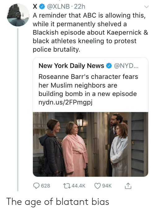 police brutality: X @XLNB 22h  iA reminder that ABC is allowing this,  while it permanently shelved a  Blackish episode about Kaepernick &  black athletes kneeling to protest  police brutality.  New York Daily News e》 @NYD..  Roseanne Barr's character fears  her Muslim neighbors are  building bomb in a new episode  nydn.us/2FPmgpj  628 044.4 94K The age of blatant bias