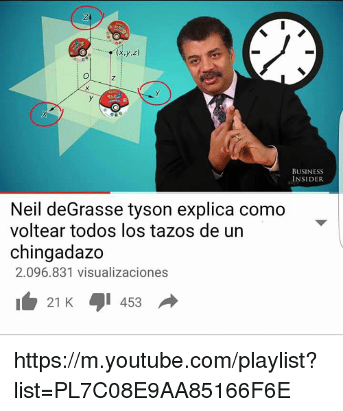 Memes, 🤖, and Https: (x,y,z)  BUSINESS  INSIDER  Neil deGrasse tyson explica como  voltear todos los tazos de un  chingadazo  2.096.831 visualizaciones  21 K 453  do https://m.youtube.com/playlist?list=PL7C08E9AA85166F6E