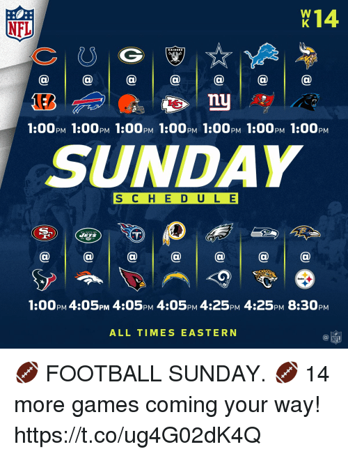 Football, Memes, and Nfl: X14  NFL  RAIDERS  1:00PM 1:00PM 1:00PM 1:00PM 1:00PM 1:00PM 1:00PM  SUNDAY  S C H E D ULE  a @@  1:00pM 4:05pM 4:05PM 4:05PM 4:25PM 4:25PM 8:30PM  ALL TIMES EASTERN 🏈 FOOTBALL SUNDAY. 🏈  14 more games coming your way! https://t.co/ug4G02dK4Q