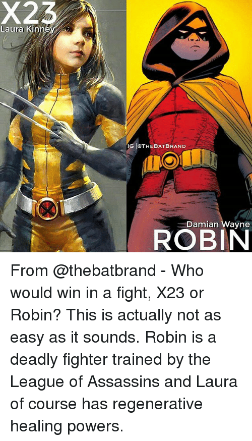 Memes, The League, and Fight: X23  Laura Kin  IG IOTHEBAT BRAND  Damian Wayne  ROBIN From @thebatbrand - Who would win in a fight, X23 or Robin? This is actually not as easy as it sounds. Robin is a deadly fighter trained by the League of Assassins and Laura of course has regenerative healing powers.