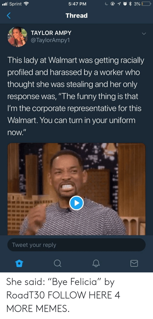 """felicia: x3%  Sprint  5:47 PM  Thread  TAYLOR AMPY  @TaylorAmpy1  This lady at Walmart was getting racially  profiled and harassed by a worker who  thought she was stealing and her only  response was, """"The funny thing is that  I'm the corporate representative for this  Walmart. You can turn  in your uniform  now.""""  Tweet your reply  Σ She said: """"Bye Felicia"""" by RoadT30 FOLLOW HERE 4 MORE MEMES."""