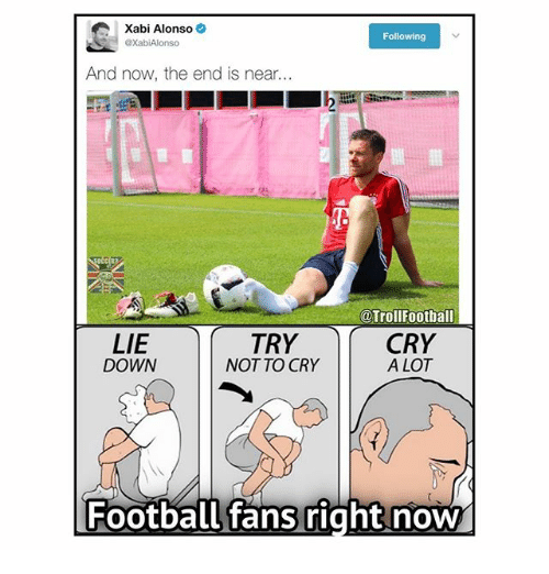 the end is near: Xabi Alonso  Following  @XabiAlonso  And now, the end is near.  @Trol Football  LIE  TRY  CRY  DOWN  NOT TO CRY  A LOT  Football fans right now