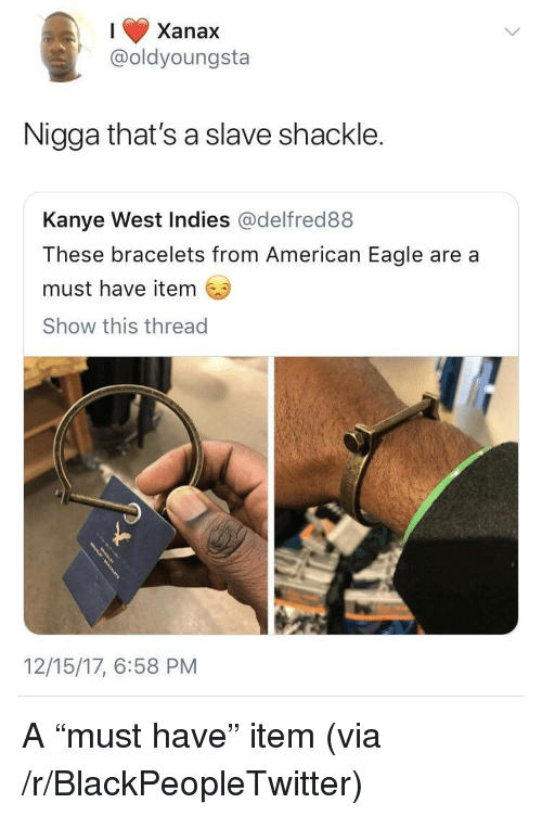 """Blackpeopletwitter, Kanye, and Xanax: Xanax  @oldyoungsta  Nigga that's a slave shackle.  Kanye West Indies @delfred88  These bracelets from American Eagle are a  must have item  Show this thread  12/15/17, 6:58 PM <p>A """"must have"""" item (via /r/BlackPeopleTwitter)</p>"""
