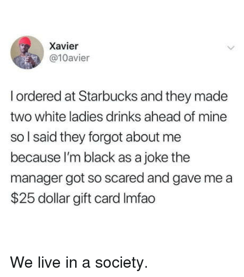 Im Black: Xavier  @10avier  I ordered at Starbucks and they made  two white ladies drinks ahead of mine  so l said they forgot about me  because I'm black as a joke the  manager got so scared and gave me a  $25 dollar gift card Imfao We live in a society.