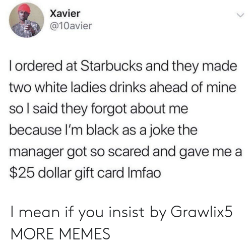 Im Black: Xavier  @10avier  Iordered at Starbucks and they made  two white ladies drinks ahead of mine  so I said they forgot about me  because I'm black as a joke the  manager got so scared and gave me a  $25 dollar gift card Imfao I mean if you insist by Grawlix5 MORE MEMES