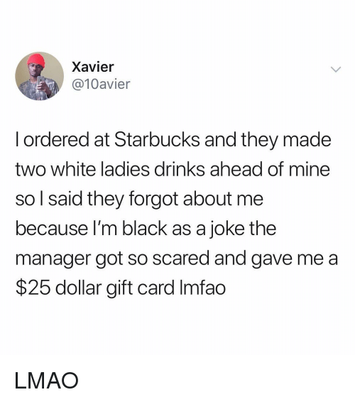 Lmao, Starbucks, and Black: Xavier  @10avier  l ordered at Starbucks and they made  two white ladies drinks ahead of mine  so l said they forgot about me  because l'm black as a joke the  manager got so scared and gave me a  $25 dollar gift card Imfao LMAO