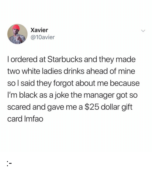 Im Black: Xavier  @10avier  l ordered at Starbucks and they made  two white ladies drinks ahead of mine  so l said they forgot about me because  I'm black as a joke the manager got so  scared and gave me a $25 dollar gift  card Imfao :-