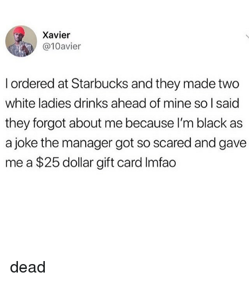 Im Black: Xavier  @10avier  l ordered at Starbucks and they made two  white ladies drinks ahead of mine so I said  they forgot about me because I'm black as  a joke the manager got so scared and gave  me a $25 dollar gift card Imfao dead
