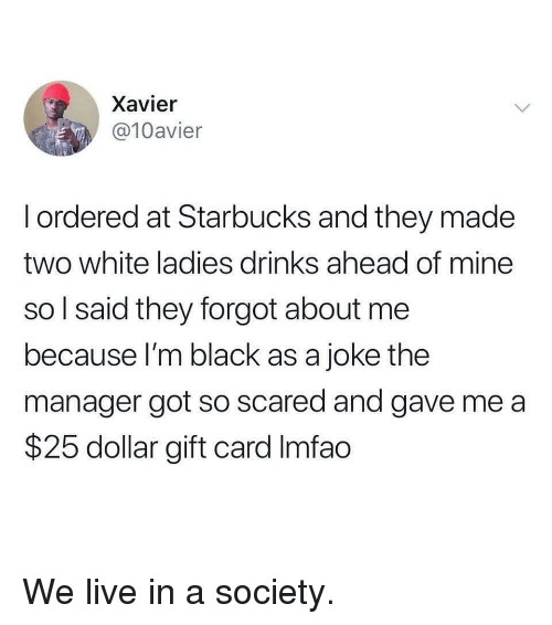 Im Black: Xavier  @10avier  l ordered at Starbucks and they made  two white ladies drinks ahead of mine  so l said they forgot about me  because I'm black as a joke the  manager got so scared and gave me a  $25 dollar gift card Imfao We live in a society.