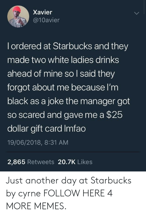 just another day: Xavier  @10avier  l ordered at Starbucks and they  made two white ladies drinks  ahead of mine so l said they  forgot about me because l'm  black as a joke the manager got  so scared and gave me a $25  dollar gift card Imfao  19/06/2018, 8:31 AM  2,865 Retweets 20.7K Likes Just another day at Starbucks by cyrne FOLLOW HERE 4 MORE MEMES.