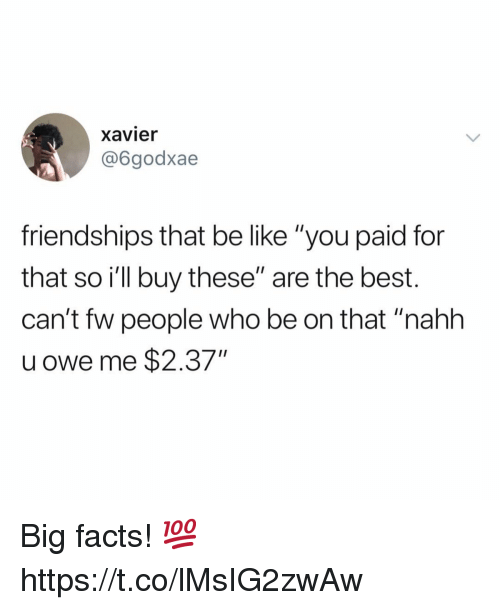 "Be Like, Facts, and Best: xavier  @6godxae  friendships that be like ""you paid for  that so ill buy these"" are the best.  can't fw people who be on that ""nahh  u owe me $2.37"" Big facts! 💯 https://t.co/lMsIG2zwAw"