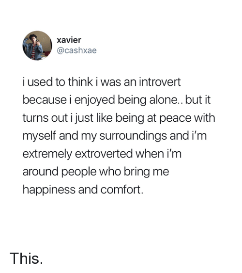an introvert: xavier  @cashxae  i used to think i was an introvert  because i enjoyed being alone..but it  turns out i just like being at peace with  myself and my surroundings and im  extremely extroverted when i'm  around people who bring me  happiness and comfort. This.