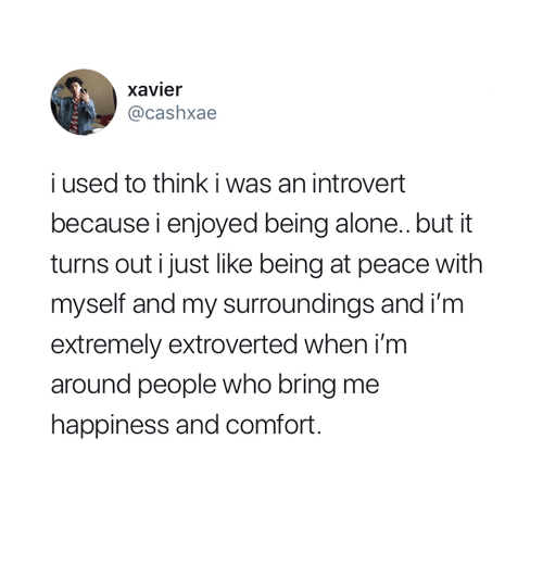 an introvert: xavier  @cashxae  i used to think i was an introvert  because i enjoyed being alone.. but it  turns out i just like being at peace with  myself and my surroundings and i'm  extremely extroverted when i'm  around people who bring me  happiness and comfort
