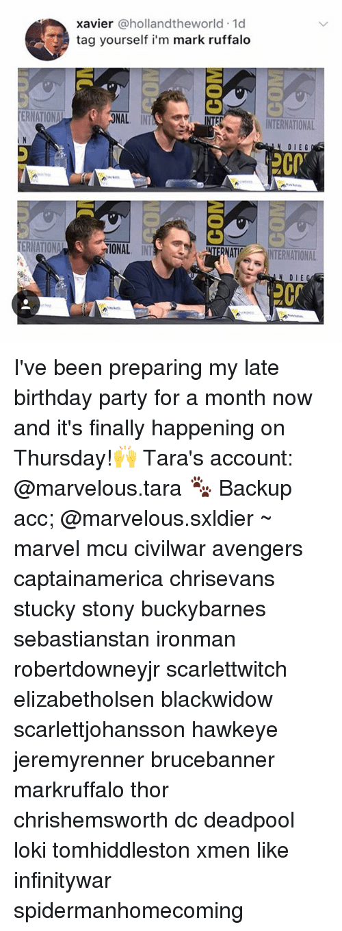 Birthday, Memes, and Party: xavier @hollandtheworld 1d  tag yourself i'm mark ruffalo  ONAL IN  INTERNATIONAL  I N  DIEG  ǐIONAL INT  NTERNATINTERNATIONAL  DIE I've been preparing my late birthday party for a month now and it's finally happening on Thursday!🙌 Tara's account: @marvelous.tara 🐾 Backup acc; @marvelous.sxldier ~ marvel mcu civilwar avengers captainamerica chrisevans stucky stony buckybarnes sebastianstan ironman robertdowneyjr scarlettwitch elizabetholsen blackwidow scarlettjohansson hawkeye jeremyrenner brucebanner markruffalo thor chrishemsworth dc deadpool loki tomhiddleston xmen like infinitywar spidermanhomecoming