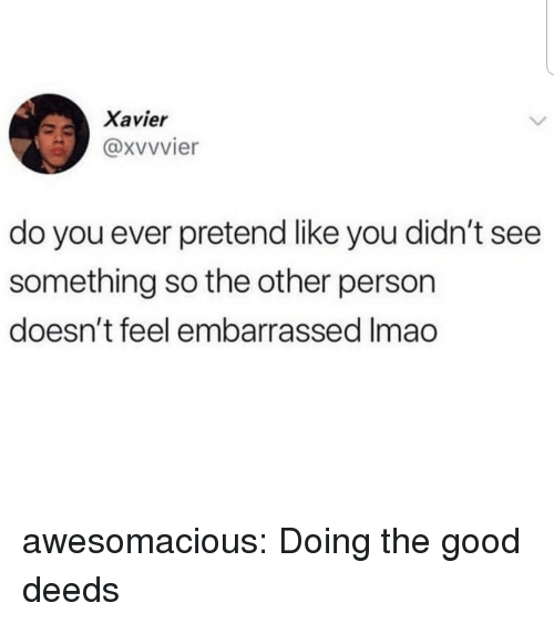 good deeds: Xavier  @xvvvier  do you ever pretend like you didn't see  something so the other person  doesn't feel embarrassed Imao awesomacious:  Doing the good deeds