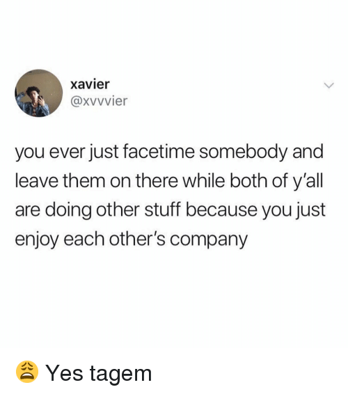 Just Enjoy: xavier  @xvvvier  you ever just facetime somebody and  leave them on there while both of y'all  are doing other stuff because you just  enjoy each other's company 😩 Yes tagem