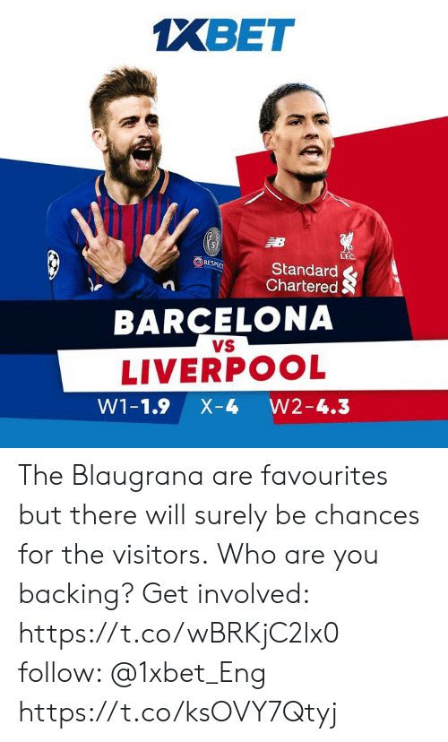 Barcelona Vs: XBET  LE  RE:  Standard  Chartered S  BARCELONA  VS  LIVERPOOL  W1-1.9 X-4 W2-4.3 The Blaugrana are favourites but there will surely be chances for the visitors. Who are you backing? Get involved: https://t.co/wBRKjC2lx0 follow: @1xbet_Eng https://t.co/ksOVY7Qtyj