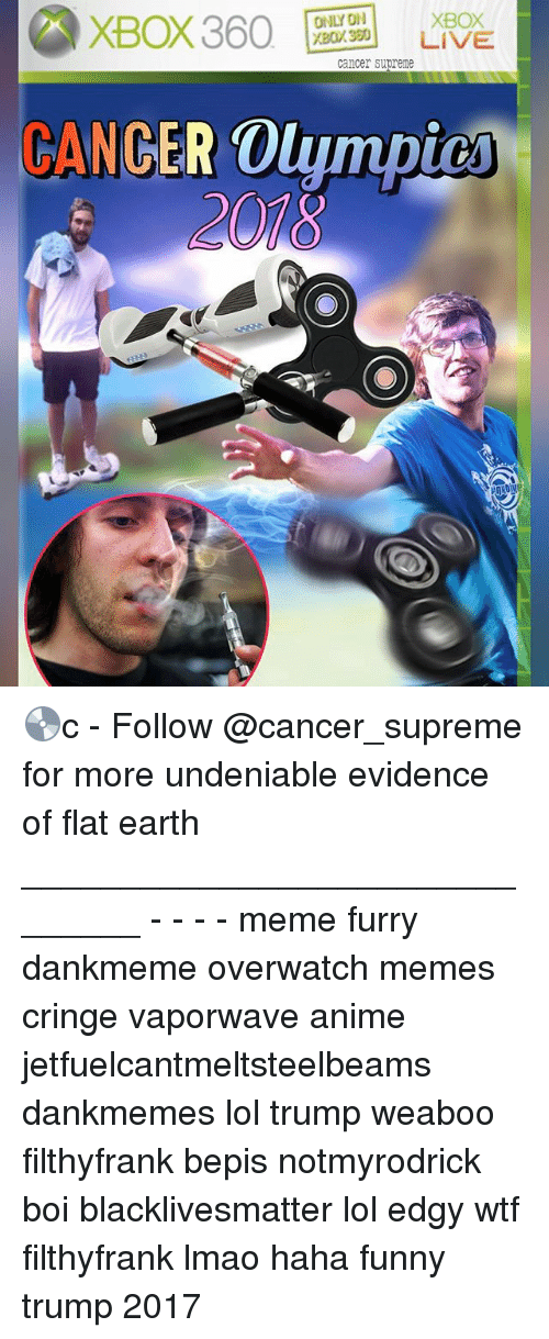 Anime, Black Lives Matter, and Funny: XBox 360  ONLY ON  XBOX  XBOL320 LIVE  cancer supreme  DANGER OlympiU 💿c - Follow @cancer_supreme for more undeniable evidence of flat earth _______________________________ - - - - meme furry dankmeme overwatch memes cringe vaporwave anime jetfuelcantmeltsteelbeams dankmemes lol trump weaboo filthyfrank bepis notmyrodrick boi blacklivesmatter lol edgy wtf filthyfrank lmao haha funny trump 2017