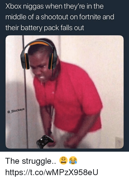 Struggle, Xbox, and The Middle: Xbox niggas when they're in the  middle of a shootout on fortnite and  their battery pack falls out  @_Blockaye The struggle.. 😩😂 https://t.co/wMPzX958eU