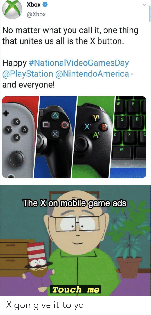 No Matter What: Xbox O  @Xbox  No matter what you call it, one thing  that unites us all is the X button.  Happy #NationalVideoGamesDay  @PlayStation @NintendoAmerica -  and everyone!  alt  The X on mobile game ads  Touch me  18 X gon give it to ya