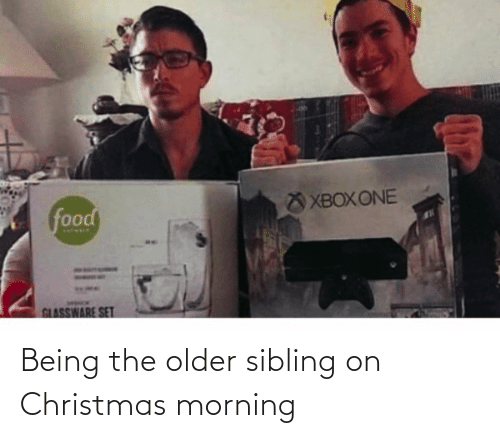 Older Sibling: XBOX ONE  food  GLASSWARE SET Being the older sibling on Christmas morning