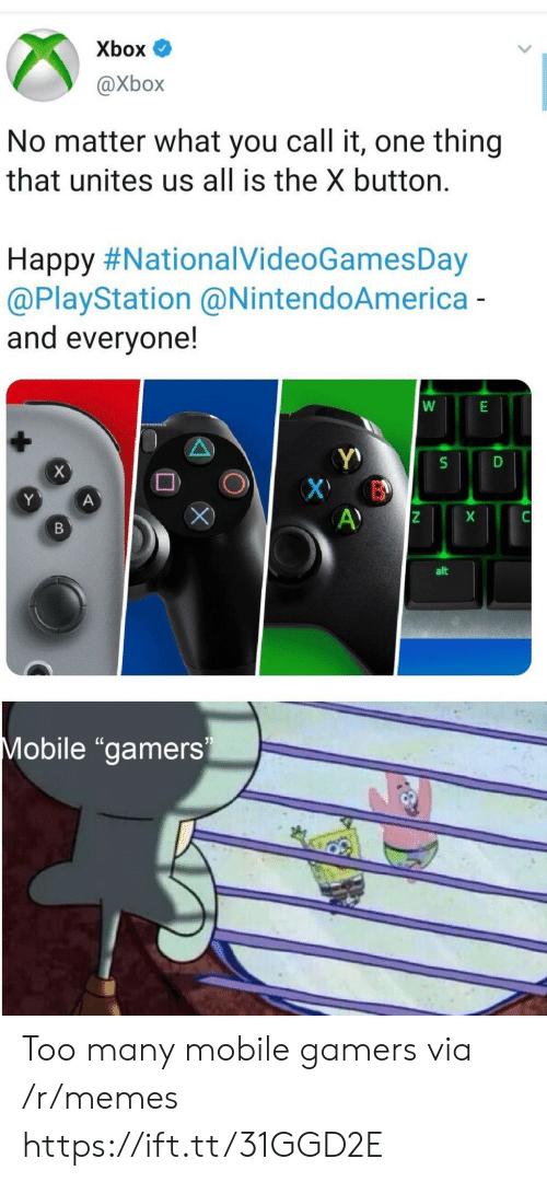 """PlayStation: Xbox  @Xbox  No matter what you call it, one thing  that unites us all is the X button.  Happy #NationalVideoGamesDay  @PlayStation @NintendoAmerica-  and everyone!  X  X B  A)  Y  A  X  В  alt  Mobile """"gamers Too many mobile gamers via /r/memes https://ift.tt/31GGD2E"""