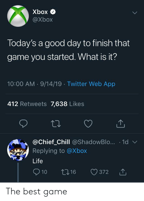 What Is It: Xbox  @Xbox  Today's a good day to finish that  game you started. What is it?  10:00 AM 9/14/19 Twitter Web App  412 Retweets 7,638 Likes  @Chief_Chill @ShadowBlo... 1d  Replying to @Xbox  Life  10  16  372 The best game