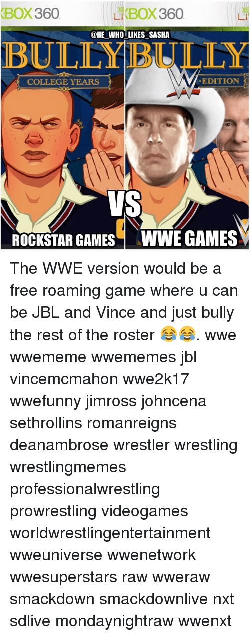 College, Memes, and Wrestling: XBOX360  Li BOX 360  @HE WHO LIKES SASHA  EDITION  COLLEGE YEARS  ROCKSTAR GAMES WWE GAMES The WWE version would be a free roaming game where u can be JBL and Vince and just bully the rest of the roster 😂😂. wwe wwememe wwememes jbl vincemcmahon wwe2k17 wwefunny jimross johncena sethrollins romanreigns deanambrose wrestler wrestling wrestlingmemes professionalwrestling prowrestling videogames worldwrestlingentertainment wweuniverse wwenetwork wwesuperstars raw wweraw smackdown smackdownlive nxt sdlive mondaynightraw wwenxt