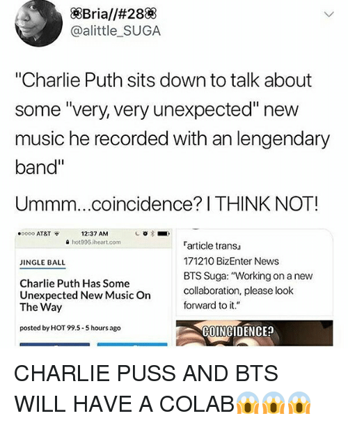 """Charlie, Memes, and Music: XBriall#28  @alittle SUGA  """"Charlie Puth sits down to talk about  some """"very, very unexpected"""" new  music he recorded with an lengendary  band""""  Ummm...coincidence? I THINK NOT!  12:37 AM  a hot995 iheart.com  .oooo AT&T  article trans  171210 BizEnter News  BTS Suga: """"Working on a new  collaboration, please look  INGLE BALL  Charlie Puth Has Some  Unexpected New MusicOn  The Way  forward to it.""""  posted by HOT 99.5-5 hours ago  COINGIDENCE CHARLIE PUSS AND BTS WILL HAVE A COLAB😱😱😱"""