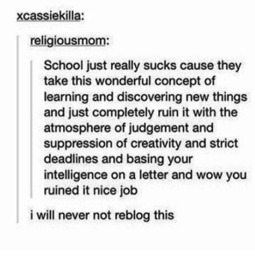Dank, School, and Wow: xcassiekilla:  religiousmom:  School just really sucks cause they  take this wonderful concept of  learning and discovering new things  and just completely ruin it with the  atmosphere of judgement and  suppression of creativity and strict  deadlines and basing your  intelligence on a letter and wow you  ruined it nice job  i will never not reblog this