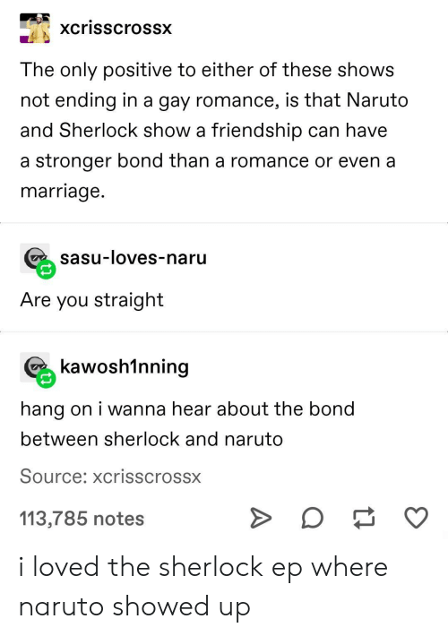 Sherlock: xcrisscrossx  The only positive to either of these shows  not ending in a gay romance, is that Naruto  and Sherlock show a friendship can have  a stronger bond than a romance or even a  marriage.  sasu-loves-naru  Are you straight  kawosh1nning  hang on i wanna hear about the bond  between sherlock and naruto  Source: xcrisscrossx  113,785 notes i loved the sherlock ep where naruto showed up
