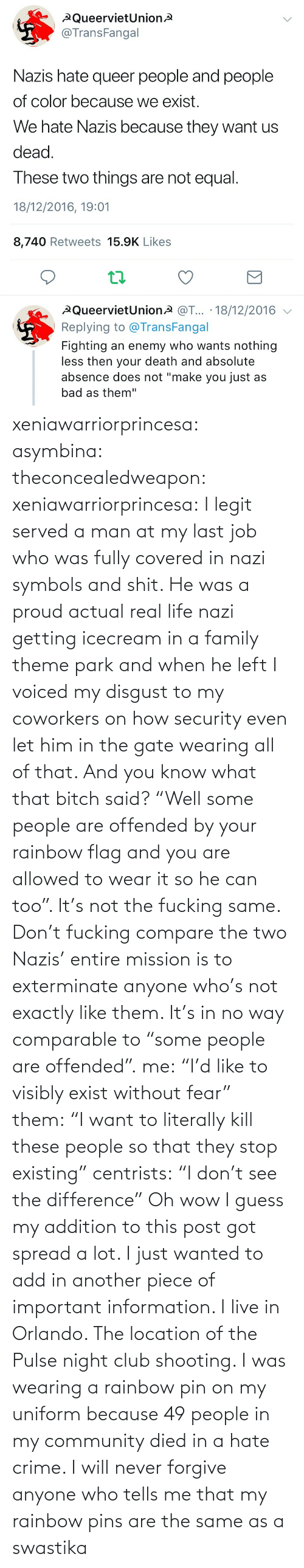 """park: xeniawarriorprincesa:  asymbina:  theconcealedweapon:  xeniawarriorprincesa:  I legit served a man at my last job who was fully covered in nazi symbols and shit. He was a proud actual real life nazi getting icecream in a family theme park and when he left I voiced my disgust to my coworkers on how security even let him in the gate wearing all of that. And you know what that bitch said? """"Well some people are offended by your rainbow flag and you are allowed to wear it so he can too"""". It's not the fucking same. Don't fucking compare the two  Nazis' entire mission is to exterminate anyone who's not exactly like them. It's in no way comparable to """"some people are offended"""".  me:""""I'd like to visibly exist without fear"""" them:""""I want to literally kill these people so that they stop existing"""" centrists:""""I don't see the difference""""   Oh wow I guess my addition to this post got spread a lot. I just wanted to add in another piece of important information. I live in Orlando. The location of the Pulse night club shooting. I was wearing a rainbow pin on my uniform because 49 people in my community died in a hate crime. I will never forgive anyone who tells me that my rainbow pins are the same as a swastika"""