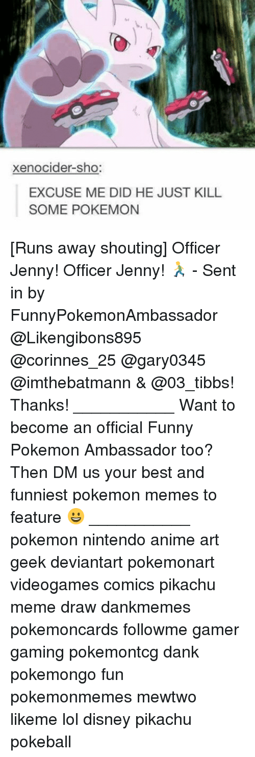 Mewtwo: xenocider-sho  EXCUSE ME DID HE JUST KILL  SOME POKEMON [Runs away shouting] Officer Jenny! Officer Jenny! 🏃 - Sent in by FunnyPokemonAmbassador @Likengibons895 @corinnes_25 @gary0345 @imthebatmann & @03_tibbs! Thanks! ___________ Want to become an official Funny Pokemon Ambassador too? Then DM us your best and funniest pokemon memes to feature 😀 ___________ pokemon nintendo anime art geek deviantart pokemonart videogames comics pikachu meme draw dankmemes pokemoncards followme gamer gaming pokemontcg dank pokemongo fun pokemonmemes mewtwo likeme lol disney pikachu pokeball