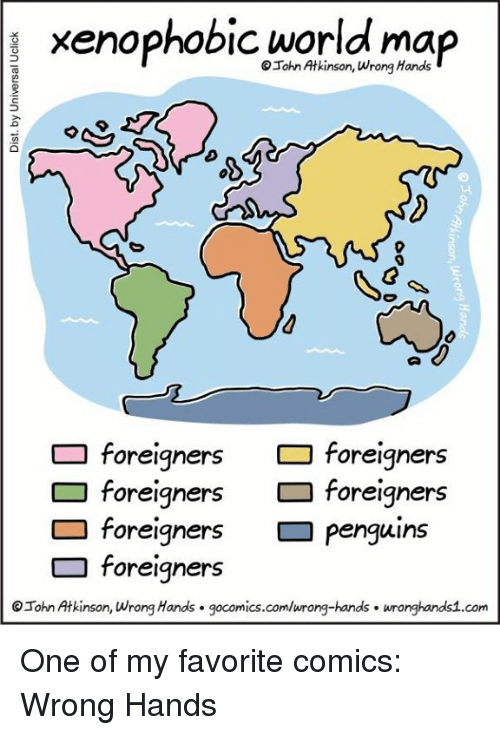 Memes, Maps, and Penguin: xenophobic world map  wrong foreigners  foreigners  foreigners  foreigners  foreigners  penguins  foreigners  OIohn Atkinson, wrong Hands gocomics.com/wrong-hands wronghands1.com One of my favorite comics: Wrong Hands